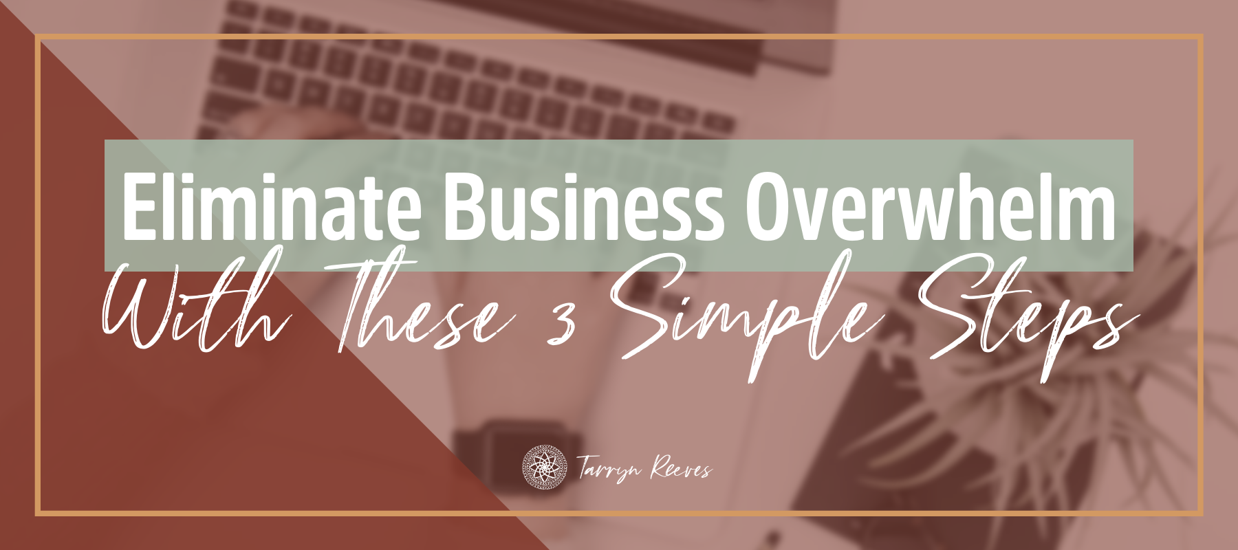 Eliminate Business Overwhelm With These 3 Simple Steps