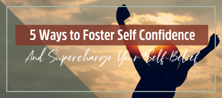 5 Ways To Foster Your Self Confidence & Supercharge Your Self Belief
